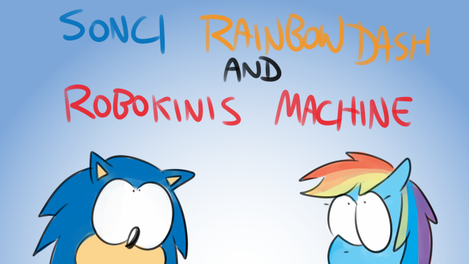 Bad Fanfiction Theatre: Sonci, Rainbow Dash and Robokinis Machine